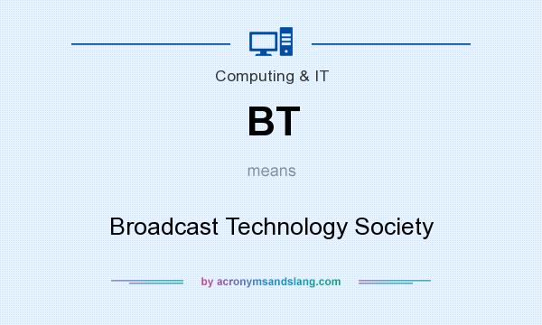 What does BT mean? It stands for Broadcast Technology Society