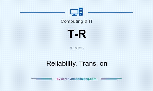 What does T-R mean? It stands for Reliability, Trans. on