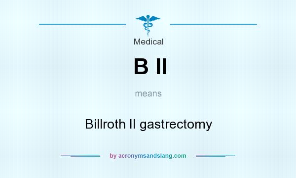 What does B II mean? It stands for Billroth II gastrectomy