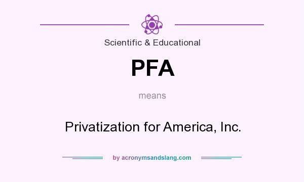 What does PFA mean? It stands for Privatization for America, Inc.