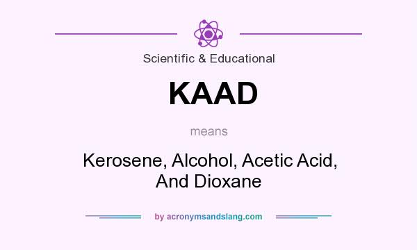 What does KAAD mean? It stands for Kerosene, Alcohol, Acetic Acid, And Dioxane