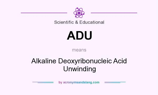 What does ADU mean? It stands for Alkaline Deoxyribonucleic Acid Unwinding