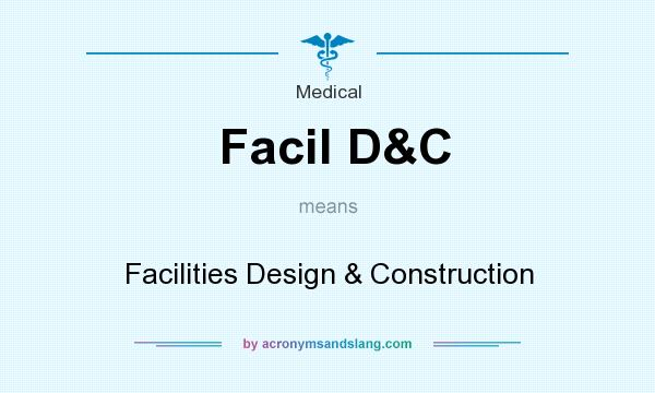 What does Facil D&C mean? It stands for Facilities Design & Construction