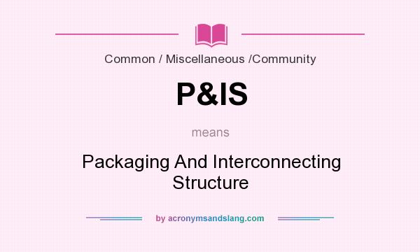 What does P&IS mean? It stands for Packaging And Interconnecting Structure