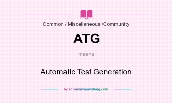 What does ATG mean? It stands for Automatic Test Generation