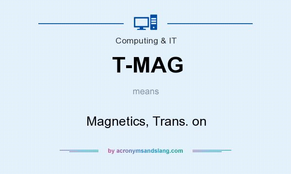 What does T-MAG mean? It stands for Magnetics, Trans. on
