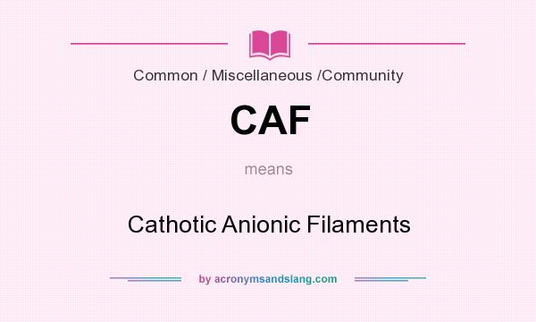 What does CAF mean? It stands for Cathotic Anionic Filaments