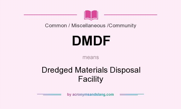 What does DMDF mean? It stands for Dredged Materials Disposal Facility