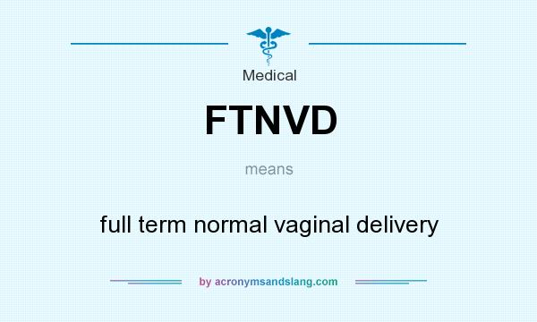 What does FTNVD mean? It stands for full term normal vaginal delivery