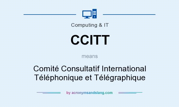 What does CCITT mean? It stands for Comité Consultatif International Téléphonique et Télégraphique