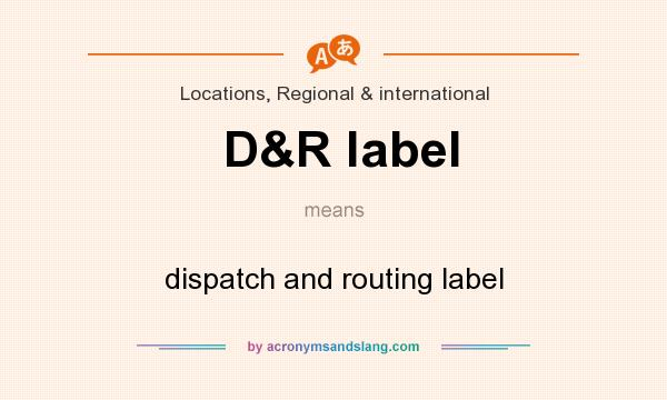 What does D&R label mean? It stands for dispatch and routing label