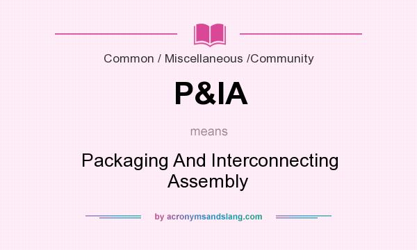 What does P&IA mean? It stands for Packaging And Interconnecting Assembly