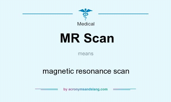 What does MR Scan mean? It stands for magnetic resonance scan