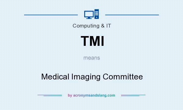 What does TMI mean? It stands for Medical Imaging Committee