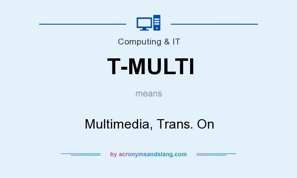 What does T-MULTI mean? It stands for Multimedia, Trans. On