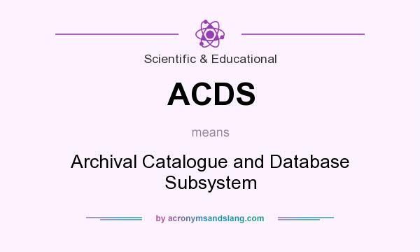 What does ACDS mean? It stands for Archival Catalogue and Database Subsystem
