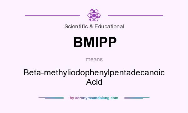 What does BMIPP mean? It stands for Beta-methyliodophenylpentadecanoic Acid