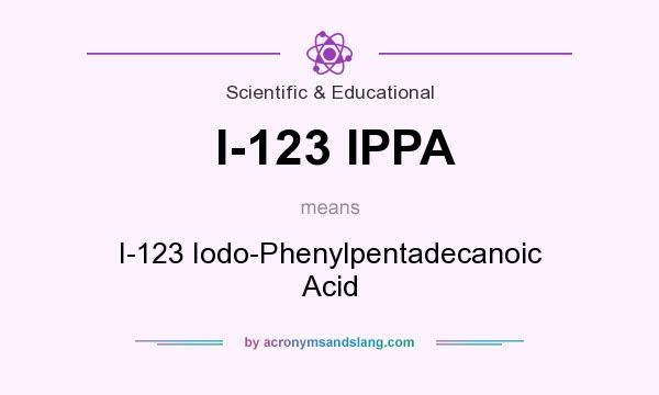 What does I-123 IPPA mean? It stands for I-123 Iodo-Phenylpentadecanoic Acid