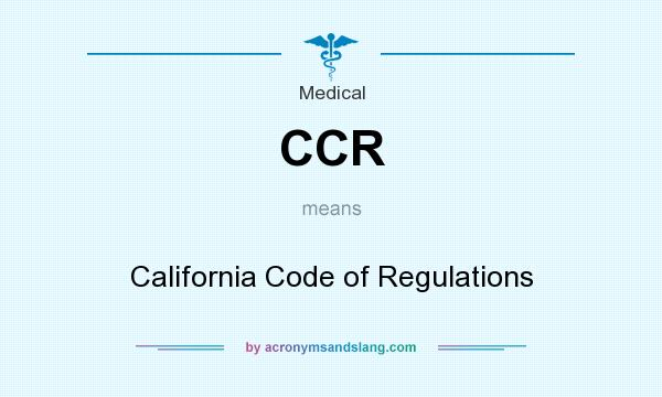 What does CCR mean? It stands for California Code of Regulations
