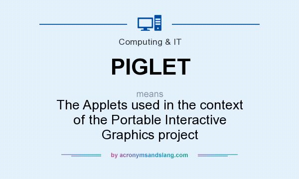 What does PIGLET mean? It stands for The Applets used in the context of the Portable Interactive Graphics project