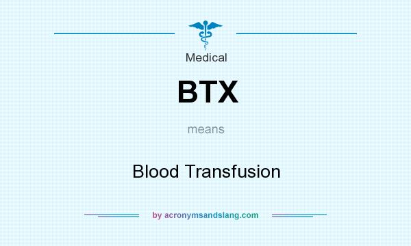What does BTX mean? It stands for Blood Transfusion