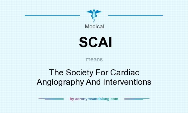 What does SCAI mean? It stands for The Society For Cardiac Angiography And Interventions