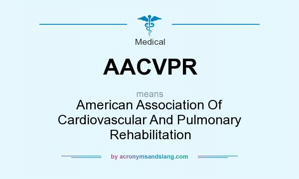 What does AACVPR mean? It stands for American Association Of Cardiovascular And Pulmonary Rehabilitation