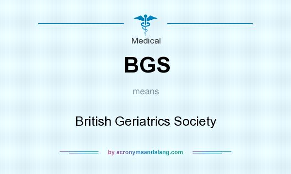 What does BGS mean? It stands for British Geriatrics Society