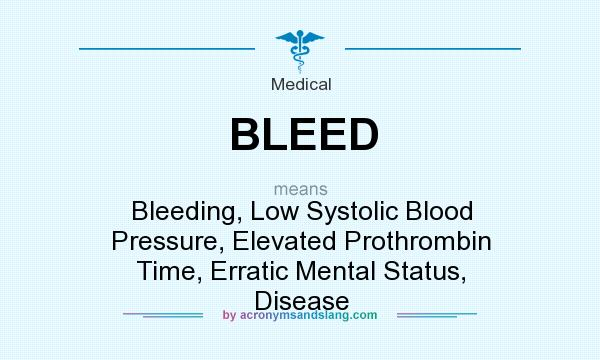 What does BLEED mean? It stands for Bleeding, Low Systolic Blood Pressure, Elevated Prothrombin Time, Erratic Mental Status, Disease