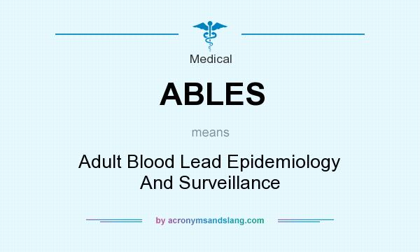 What does ABLES mean? It stands for Adult Blood Lead Epidemiology And Surveillance