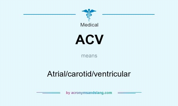 What does ACV mean? It stands for Atrial/carotid/ventricular
