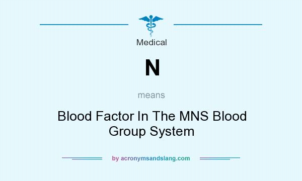 What does N mean? It stands for Blood Factor In The MNS Blood Group System