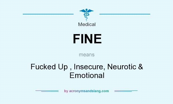 What does FINE mean? It stands for Fucked Up , Insecure, Neurotic & Emotional