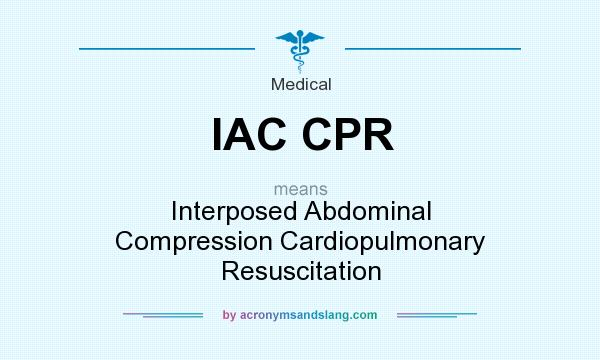 What does IAC CPR mean? It stands for Interposed Abdominal Compression Cardiopulmonary Resuscitation