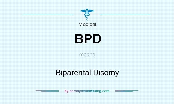 What does BPD mean? It stands for Biparental Disomy