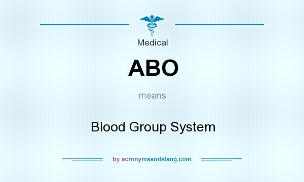 What does ABO mean? It stands for Blood Group System