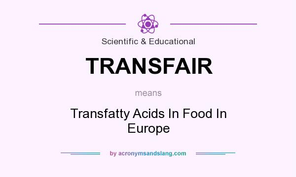 What does TRANSFAIR mean? It stands for Transfatty Acids In Food In Europe