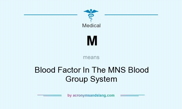 What does M mean? It stands for Blood Factor In The MNS Blood Group System