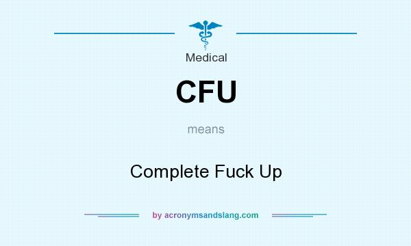 What does CFU mean? It stands for Complete Fuck Up
