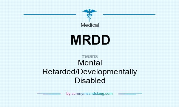 What does MRDD mean? It stands for Mental Retarded/Developmentally Disabled