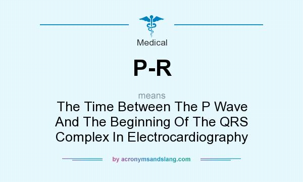 What does P-R mean? It stands for The Time Between The P Wave And The Beginning Of The QRS Complex In Electrocardiography