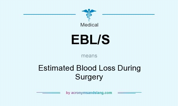 What does EBL/S mean? It stands for Estimated Blood Loss During Surgery