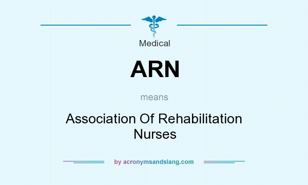 What does ARN mean? It stands for Association Of Rehabilitation Nurses