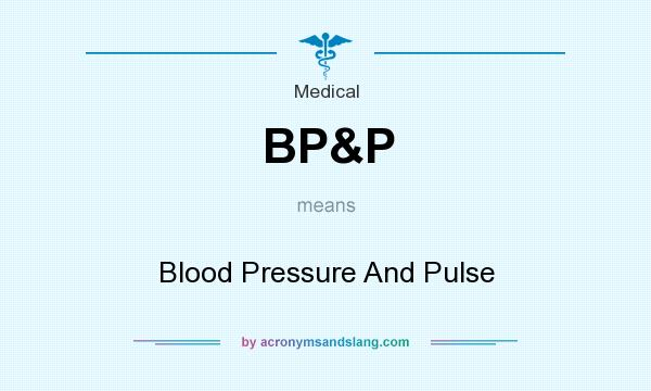 What does BP&P mean? It stands for Blood Pressure And Pulse