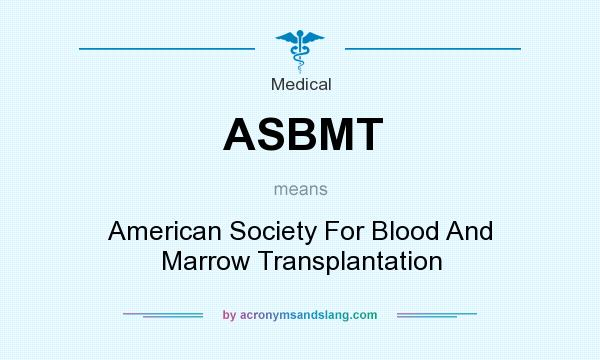What does ASBMT mean? It stands for American Society For Blood And Marrow Transplantation