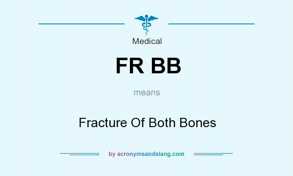 What does FR BB mean? It stands for Fracture Of Both Bones