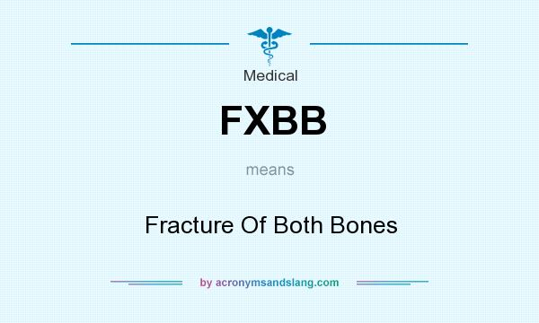 What does FXBB mean? It stands for Fracture Of Both Bones