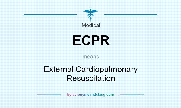 What does ECPR mean? It stands for External Cardiopulmonary Resuscitation