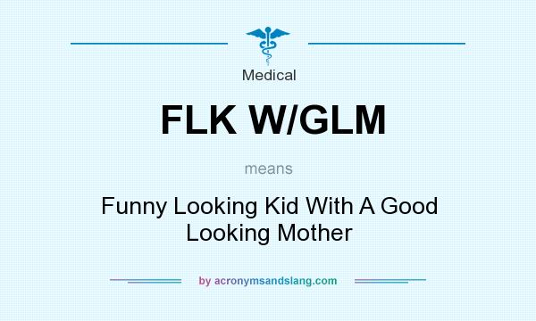 What does FLK W/GLM mean? It stands for Funny Looking Kid With A Good Looking Mother