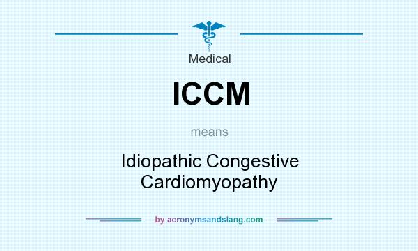 What does ICCM mean? It stands for Idiopathic Congestive Cardiomyopathy